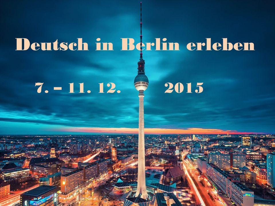 Reise nach Berlin 7. – 11. 12. 2015 Deutsch in Berlin erleben 7. – 11. 12.2015
