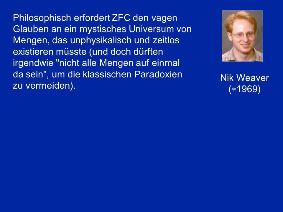 Nik Weaver (  1969) Philosophisch erfordert ZFC den vagen Glauben an ein mystisches Universum von Mengen, das unphysikalisch und zeitlos existieren m