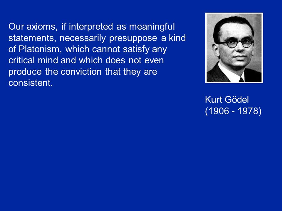 Kurt Gödel (1906 - 1978) Our axioms, if interpreted as meaningful statements, necessarily presuppose a kind of Platonism, which cannot satisfy any critical mind and which does not even produce the conviction that they are consistent.