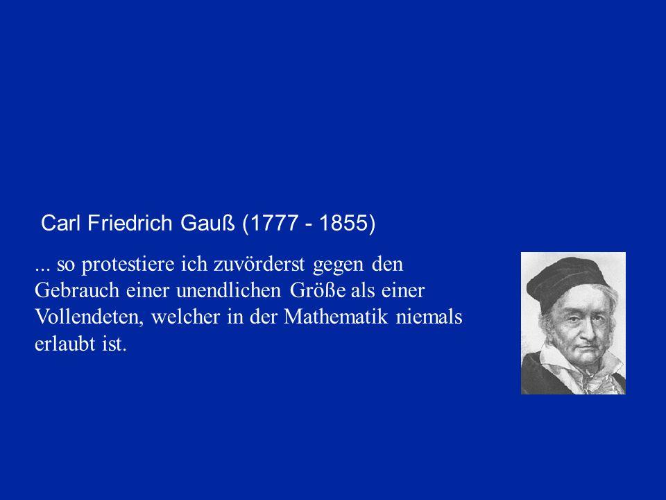 Carl Friedrich Gauß (1777 - 1855)... so protestiere ich zuvörderst gegen den Gebrauch einer unendlichen Größe als einer Vollendeten, welcher in der Ma