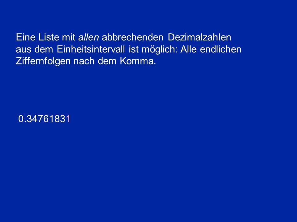Eine Liste mit allen abbrechenden Dezimalzahlen aus dem Einheitsintervall ist möglich: Alle endlichen Ziffernfolgen nach dem Komma. 0.34761831