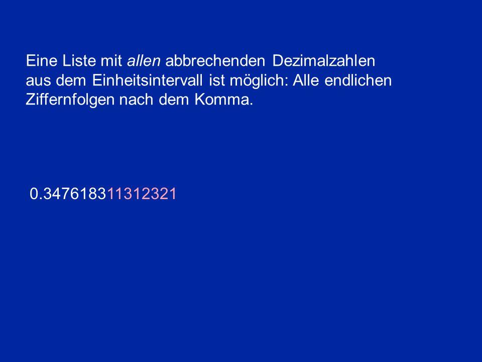 Eine Liste mit allen abbrechenden Dezimalzahlen aus dem Einheitsintervall ist möglich: Alle endlichen Ziffernfolgen nach dem Komma. 0.347618311312321