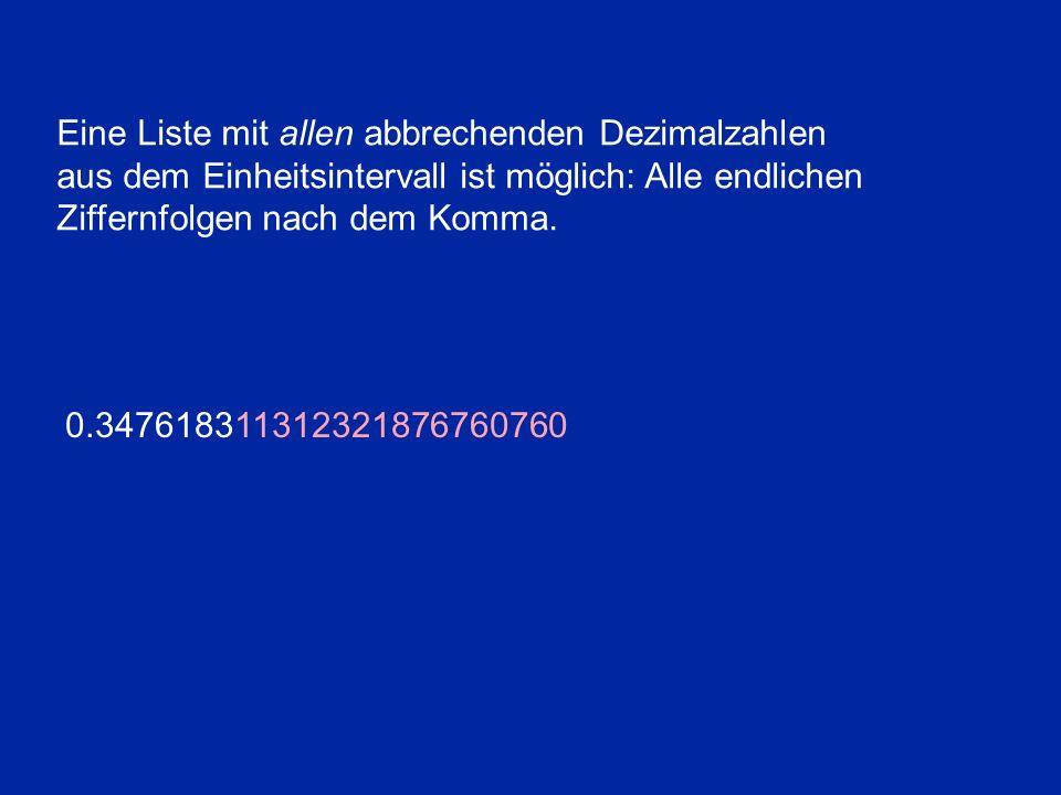 Eine Liste mit allen abbrechenden Dezimalzahlen aus dem Einheitsintervall ist möglich: Alle endlichen Ziffernfolgen nach dem Komma. 0.3476183113123218
