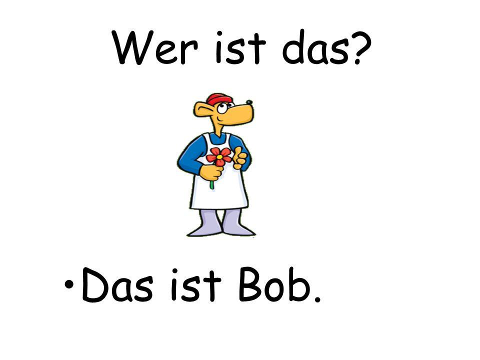 Wer ist das? Das ist Bob.