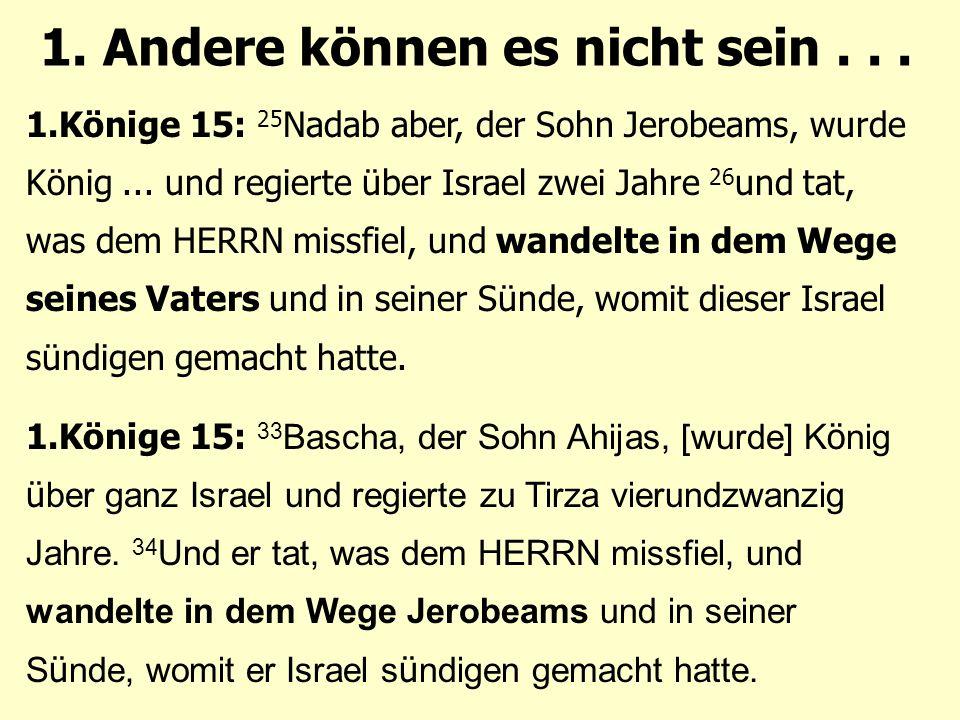 1. Andere können es nicht sein... 1.Könige 15: 25 Nadab aber, der Sohn Jerobeams, wurde König...