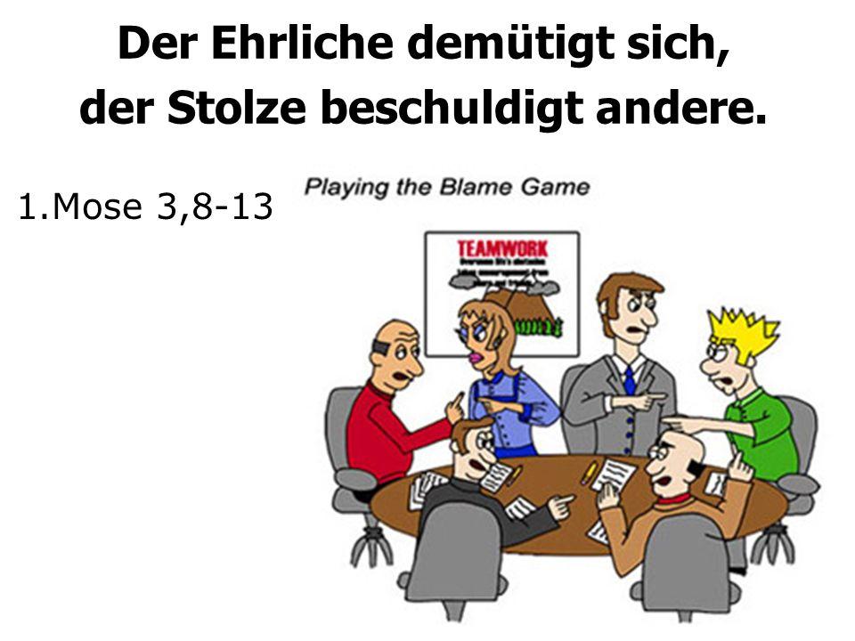 Der Ehrliche demütigt sich, der Stolze beschuldigt andere. 1.Mose 3,8-13