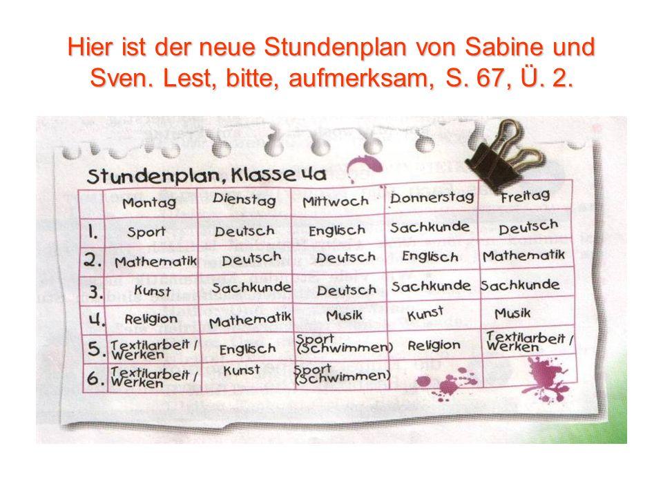 Hier ist der neue Stundenplan von Sabine und Sven. Lest, bitte, aufmerksam, S. 67, Ü. 2.