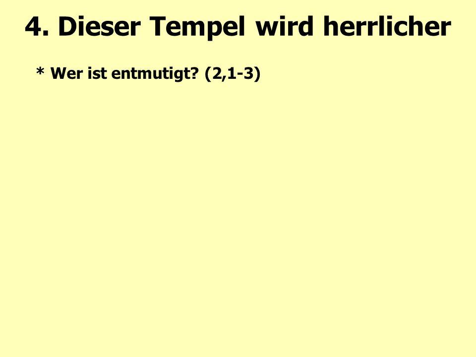 * Wer ist entmutigt? (2,1-3) 4. Dieser Tempel wird herrlicher