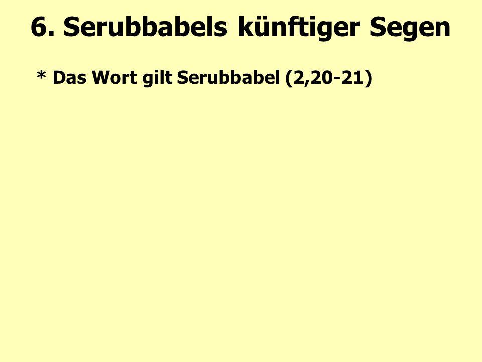 * Das Wort gilt Serubbabel (2,20-21) 6. Serubbabels künftiger Segen