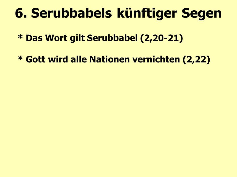 * Das Wort gilt Serubbabel (2,20-21) * Gott wird alle Nationen vernichten (2,22) 6. Serubbabels künftiger Segen