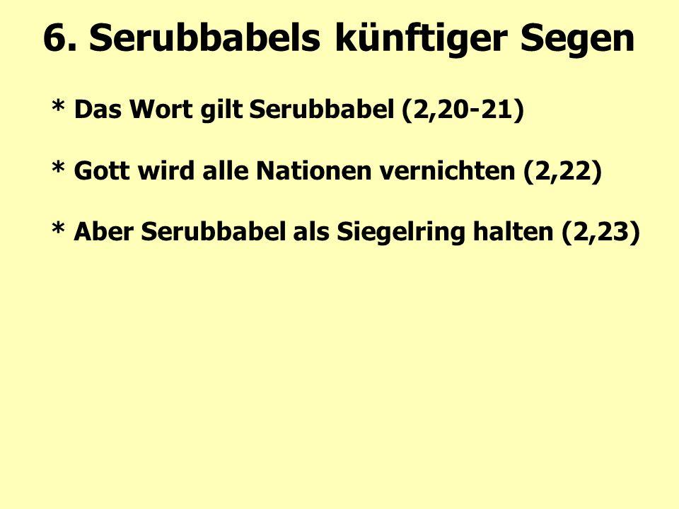 * Das Wort gilt Serubbabel (2,20-21) * Gott wird alle Nationen vernichten (2,22) * Aber Serubbabel als Siegelring halten (2,23) 6. Serubbabels künftig