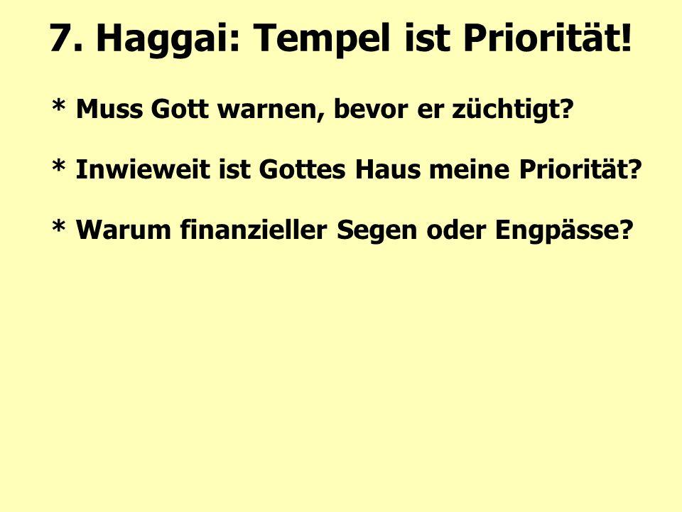 * Muss Gott warnen, bevor er züchtigt? * Inwieweit ist Gottes Haus meine Priorität? * Warum finanzieller Segen oder Engpässe? 7. Haggai: Tempel ist Pr