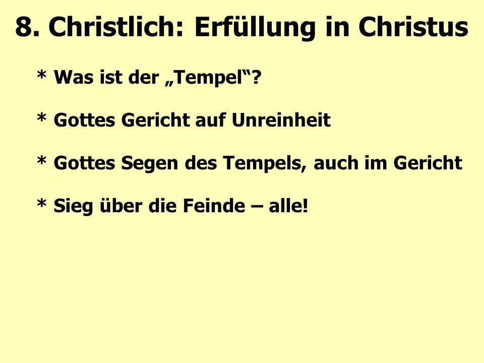 """* Was ist der """"Tempel""""? * Gottes Gericht auf Unreinheit * Gottes Segen des Tempels, auch im Gericht * Sieg über die Feinde – alle! 8. Christlich: Erfü"""