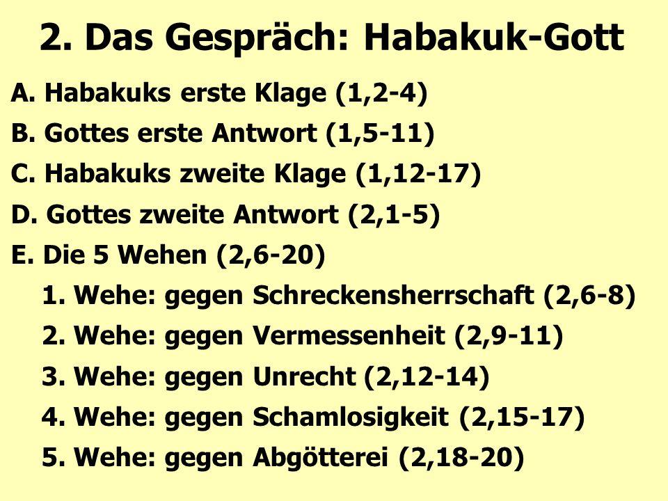 2. Das Gespräch: Habakuk-Gott A. Habakuks erste Klage (1,2-4) B. Gottes erste Antwort (1,5-11) C. Habakuks zweite Klage (1,12-17) D. Gottes zweite Ant