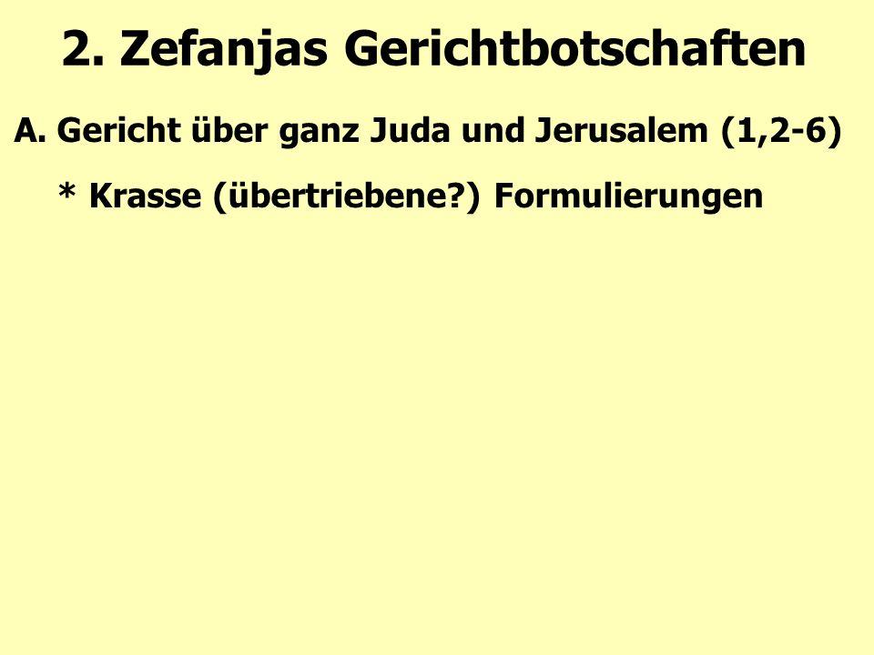2. Zefanjas Gerichtbotschaften A.Gericht über ganz Juda und Jerusalem (1,2-6) * Krasse (übertriebene?) Formulierungen