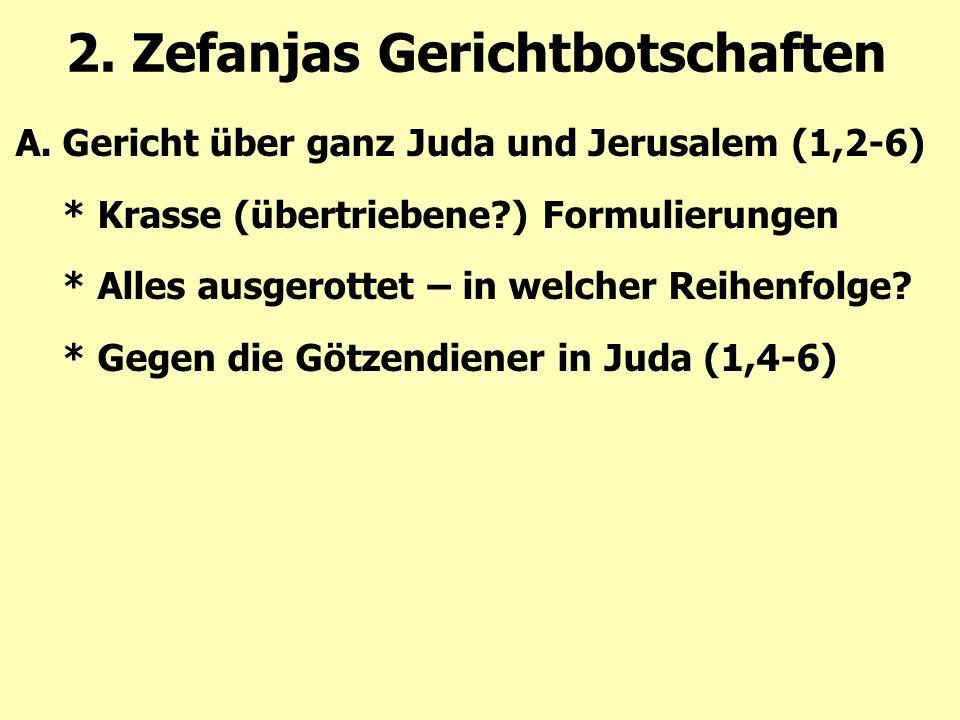 2. Zefanjas Gerichtbotschaften A.Gericht über ganz Juda und Jerusalem (1,2-6) * Krasse (übertriebene?) Formulierungen * Alles ausgerottet – in welcher
