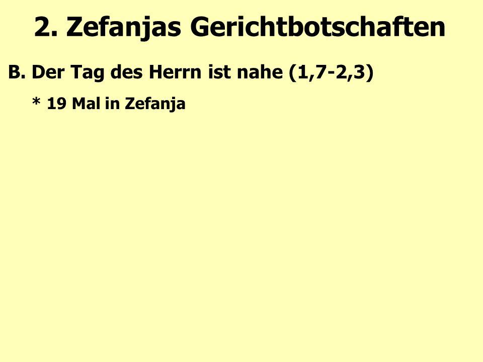 2. Zefanjas Gerichtbotschaften B.Der Tag des Herrn ist nahe (1,7-2,3) * 19 Mal in Zefanja
