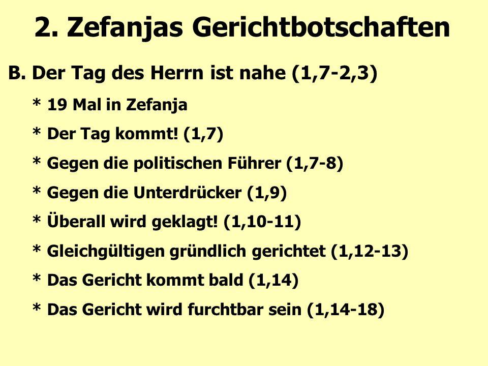 2. Zefanjas Gerichtbotschaften B.Der Tag des Herrn ist nahe (1,7-2,3) * 19 Mal in Zefanja * Der Tag kommt! (1,7) * Gegen die politischen Führer (1,7-8