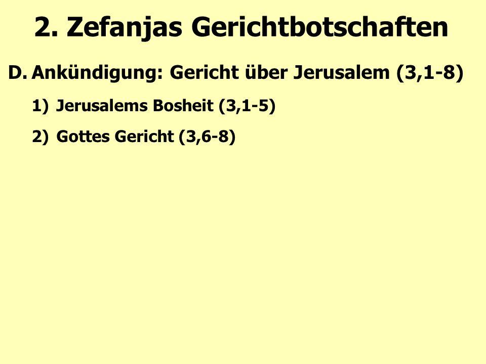 2. Zefanjas Gerichtbotschaften D.Ankündigung: Gericht über Jerusalem (3,1-8) 1)Jerusalems Bosheit (3,1-5) 2)Gottes Gericht (3,6-8)