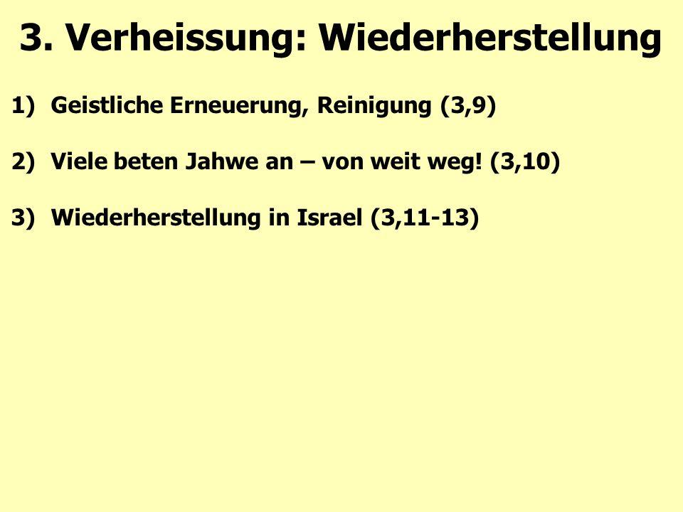 1)Geistliche Erneuerung, Reinigung (3,9) 2)Viele beten Jahwe an – von weit weg! (3,10) 3)Wiederherstellung in Israel (3,11-13) 3. Verheissung: Wiederh