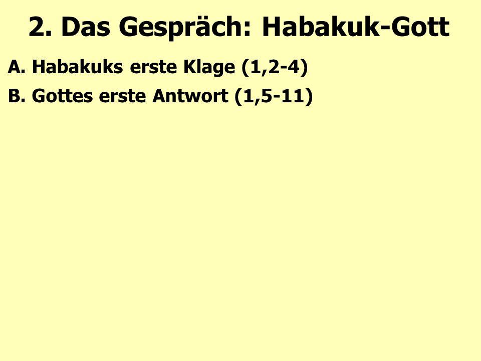 2. Das Gespräch: Habakuk-Gott A. Habakuks erste Klage (1,2-4) B. Gottes erste Antwort (1,5-11)