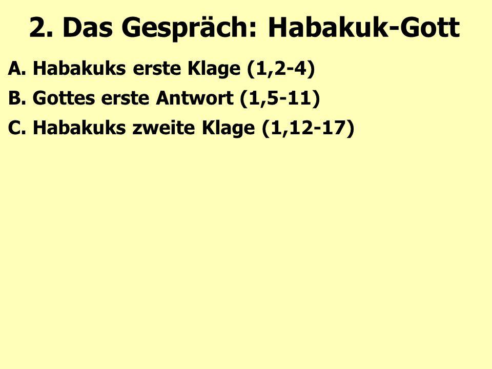 2. Das Gespräch: Habakuk-Gott A. Habakuks erste Klage (1,2-4) B. Gottes erste Antwort (1,5-11) C. Habakuks zweite Klage (1,12-17)