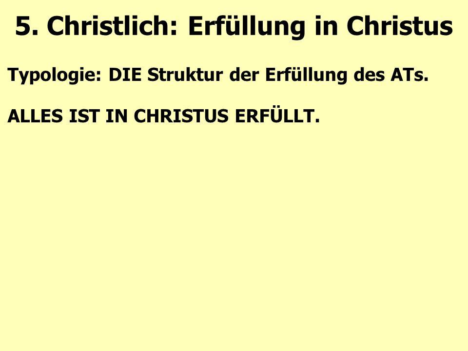 Typologie: DIE Struktur der Erfüllung des ATs. ALLES IST IN CHRISTUS ERFÜLLT. 5. Christlich: Erfüllung in Christus