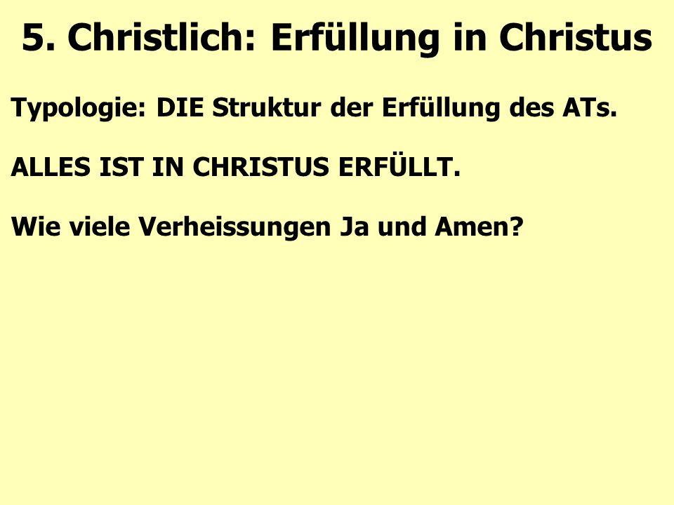 Typologie: DIE Struktur der Erfüllung des ATs. ALLES IST IN CHRISTUS ERFÜLLT. Wie viele Verheissungen Ja und Amen? 5. Christlich: Erfüllung in Christu