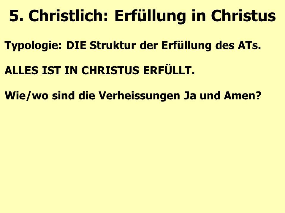 Typologie: DIE Struktur der Erfüllung des ATs. ALLES IST IN CHRISTUS ERFÜLLT. Wie/wo sind die Verheissungen Ja und Amen? 5. Christlich: Erfüllung in C