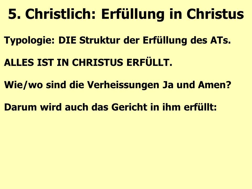 Typologie: DIE Struktur der Erfüllung des ATs. ALLES IST IN CHRISTUS ERFÜLLT. Wie/wo sind die Verheissungen Ja und Amen? Darum wird auch das Gericht i