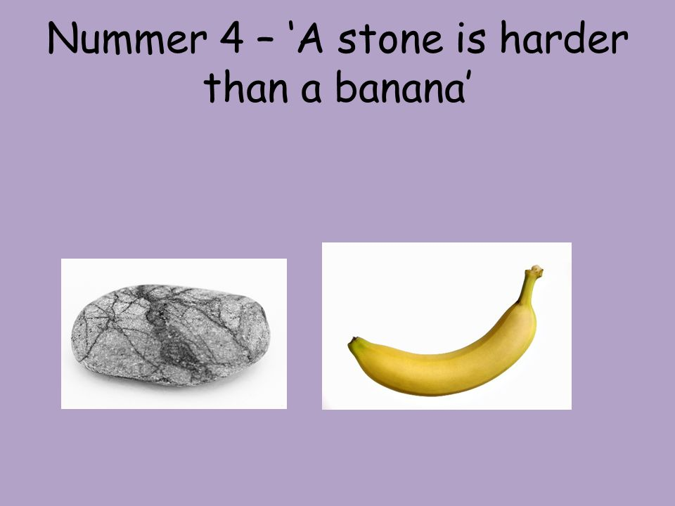 Nummer 4 – 'A stone is harder than a banana'