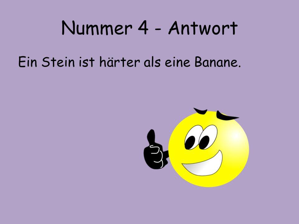 Nummer 4 - Antwort Ein Stein ist härter als eine Banane.
