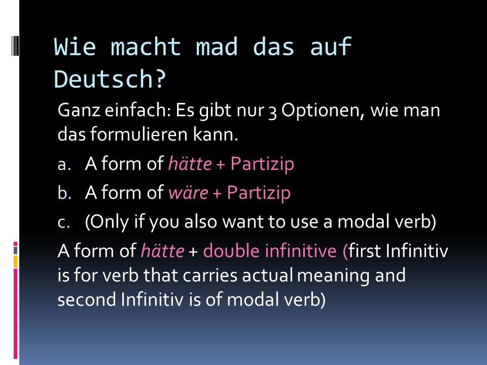 Wie macht mad das auf Deutsch.Ganz einfach: Es gibt nur 3 Optionen, wie man das formulieren kann.