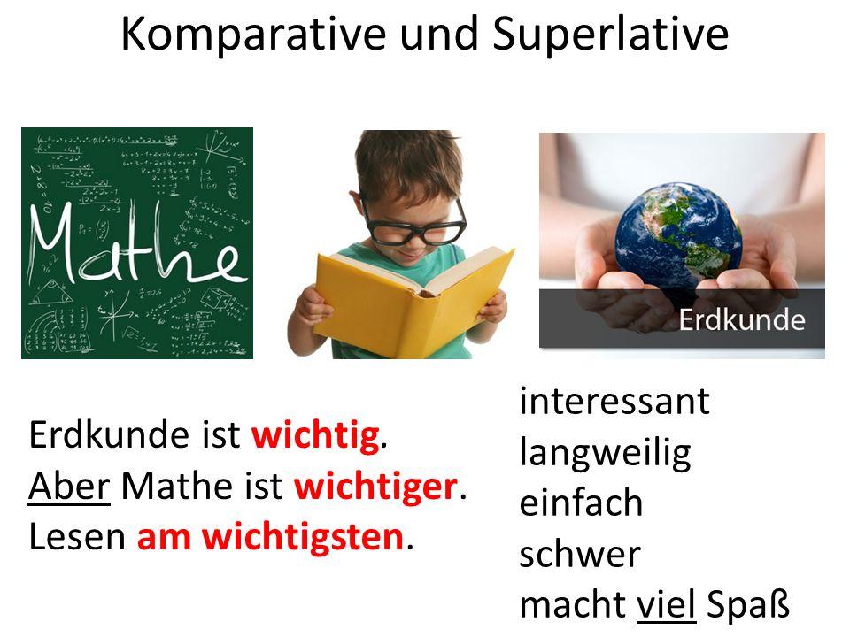 Komparative und Superlative Erdkunde ist wichtig. Aber Mathe ist wichtiger.