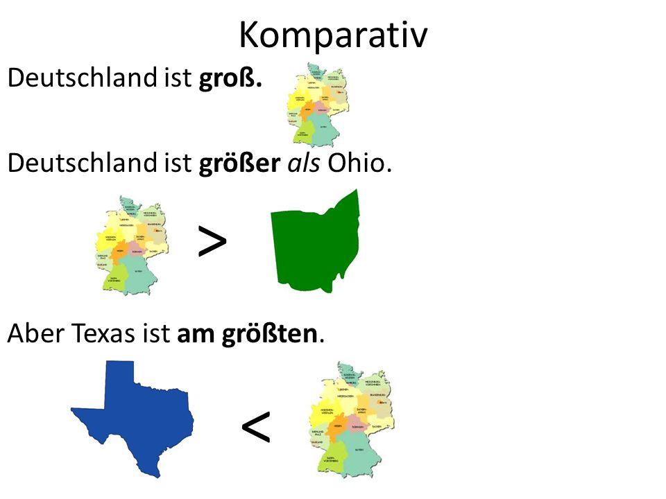 Komparativ Deutschland ist groß. Deutschland ist größer als Ohio. Aber Texas ist am größten. > <