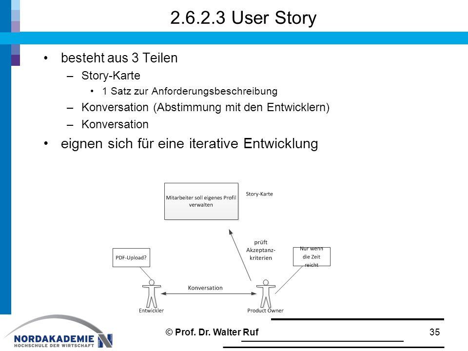 2.6.2.3 User Story besteht aus 3 Teilen –Story-Karte 1 Satz zur Anforderungsbeschreibung –Konversation (Abstimmung mit den Entwicklern) –Konversation eignen sich für eine iterative Entwicklung 35© Prof.