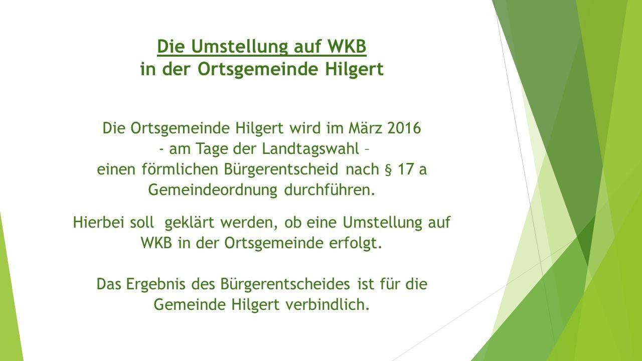 Die Umstellung auf WKB in der Ortsgemeinde Hilgert Die Ortsgemeinde Hilgert wird im März 2016 - am Tage der Landtagswahl – einen förmlichen Bürgerentscheid nach § 17 a Gemeindeordnung durchführen.