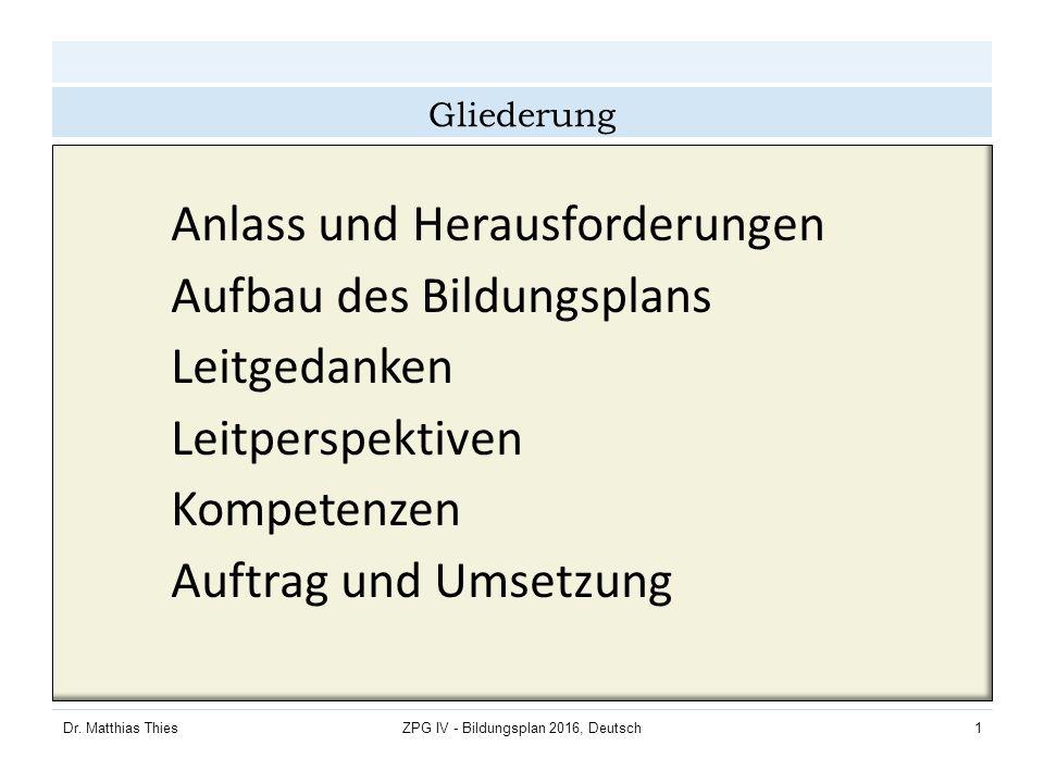 Dr. Matthias ThiesZPG IV - Bildungsplan 2016, Deutsch1 Gliederung Anlass und Herausforderungen Aufbau des Bildungsplans Leitgedanken Leitperspektiven