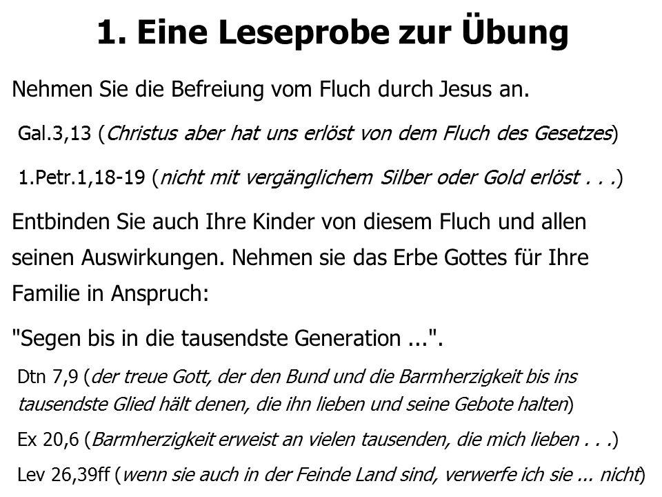 1. Eine Leseprobe zur Übung Nehmen Sie die Befreiung vom Fluch durch Jesus an. Gal.3,13 (Christus aber hat uns erlöst von dem Fluch des Gesetzes) 1.Pe
