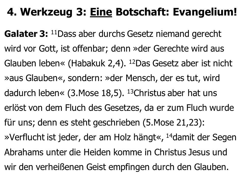 4. Werkzeug 3: Eine Botschaft: Evangelium! Galater 3: 11 Dass aber durchs Gesetz niemand gerecht wird vor Gott, ist offenbar; denn »der Gerechte wird