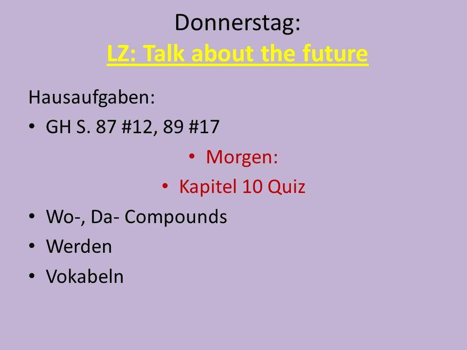 Donnerstag: LZ: Talk about the future Hausaufgaben: GH S. 87 #12, 89 #17 Morgen: Kapitel 10 Quiz Wo-, Da- Compounds Werden Vokabeln