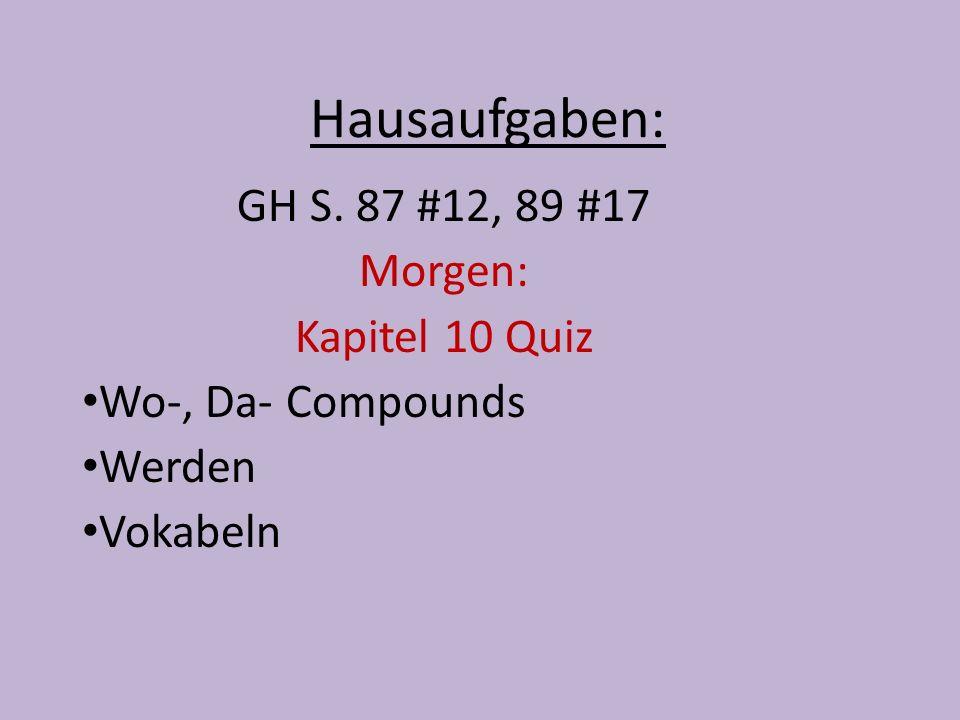 Hausaufgaben: GH S. 87 #12, 89 #17 Morgen: Kapitel 10 Quiz Wo-, Da- Compounds Werden Vokabeln