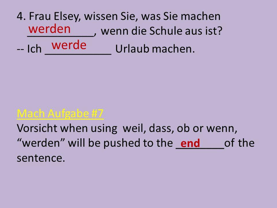"""Mach Aufgabe #7 Vorsicht when using weil, dass, ob or wenn, """"werden"""" will be pushed to the ________of the sentence. 4. Frau Elsey, wissen Sie, was Sie"""