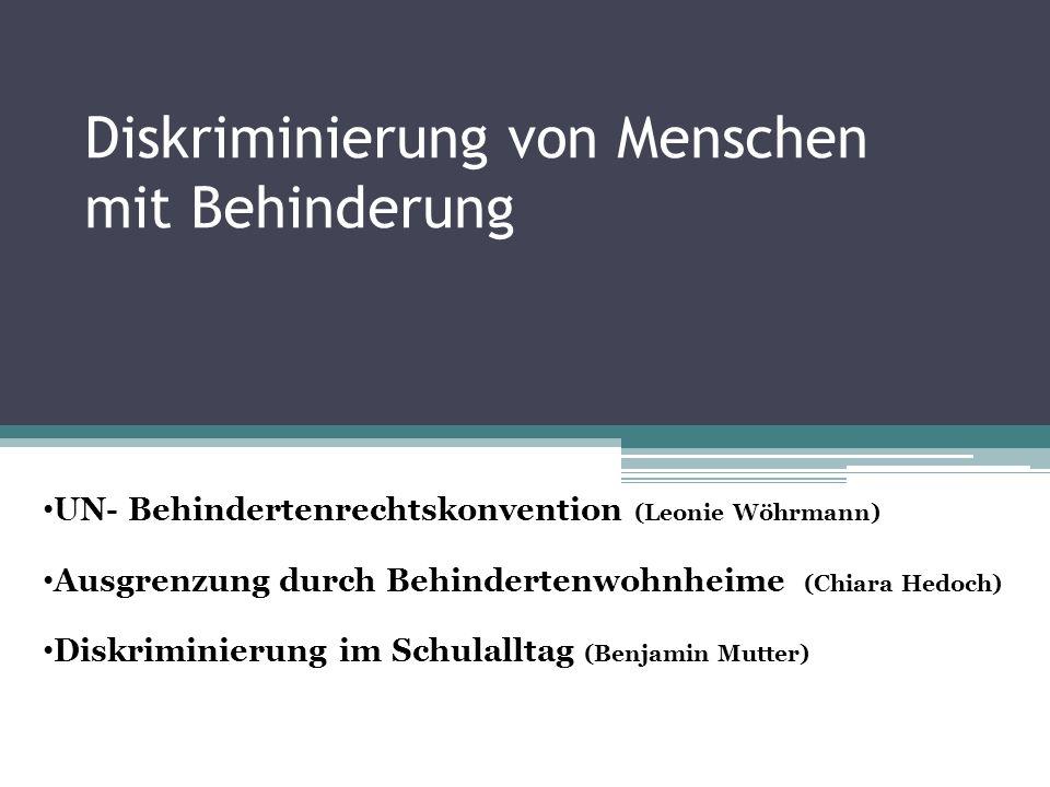Diskriminierung von Menschen mit Behinderung UN- Behindertenrechtskonvention (Leonie Wöhrmann) Ausgrenzung durch Behindertenwohnheime (Chiara Hedoch) Diskriminierung im Schulalltag (Benjamin Mutter)