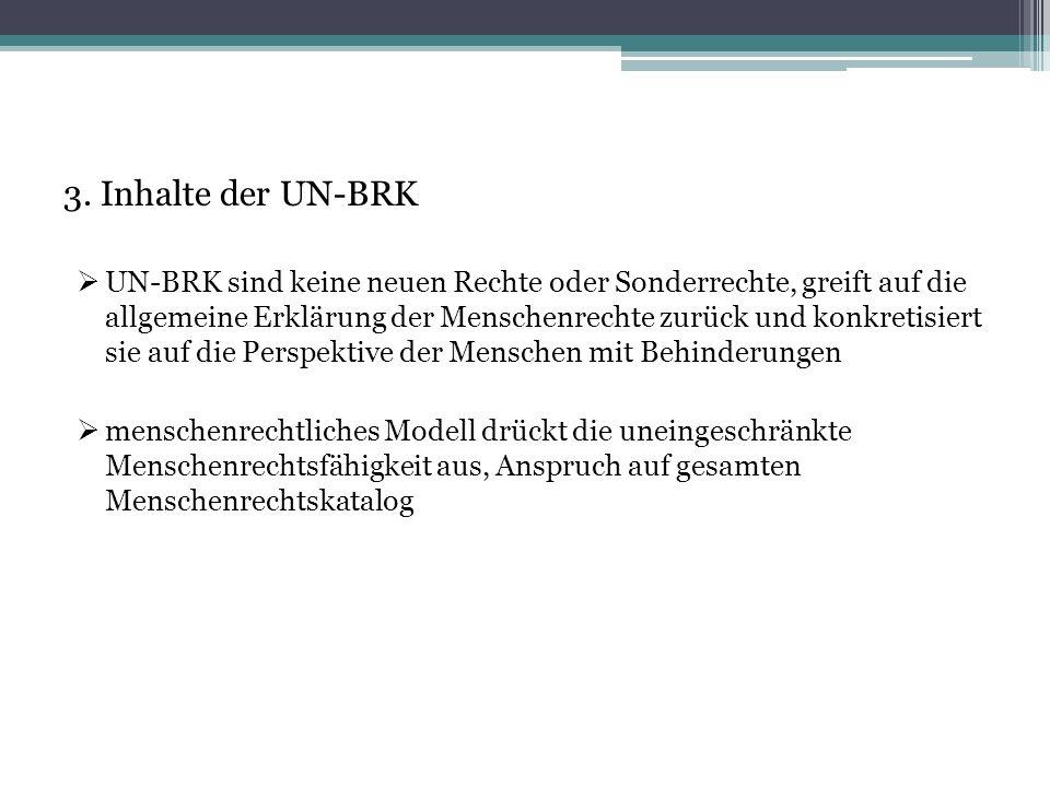 3. Inhalte der UN-BRK  UN-BRK sind keine neuen Rechte oder Sonderrechte, greift auf die allgemeine Erklärung der Menschenrechte zurück und konkretisi