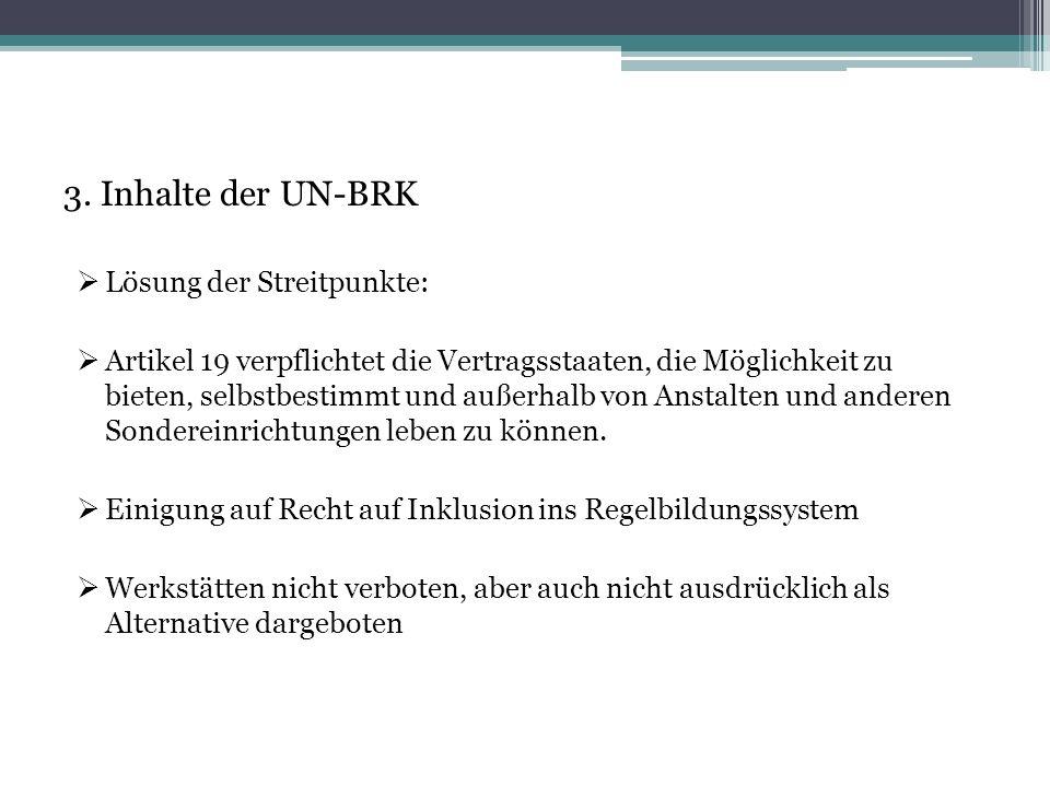 3. Inhalte der UN-BRK  Lösung der Streitpunkte:  Artikel 19 verpflichtet die Vertragsstaaten, die Möglichkeit zu bieten, selbstbestimmt und außerhal