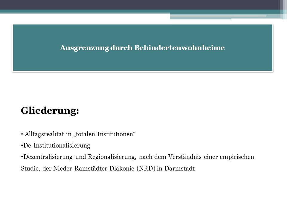 """Ausgrenzung durch Behindertenwohnheime Gliederung: Alltagsrealität in """"totalen Institutionen De-Institutionalisierung Dezentralisierung und Regionalisierung, nach dem Verständnis einer empirischen Studie, der Nieder-Ramstädter Diakonie (NRD) in Darmstadt"""
