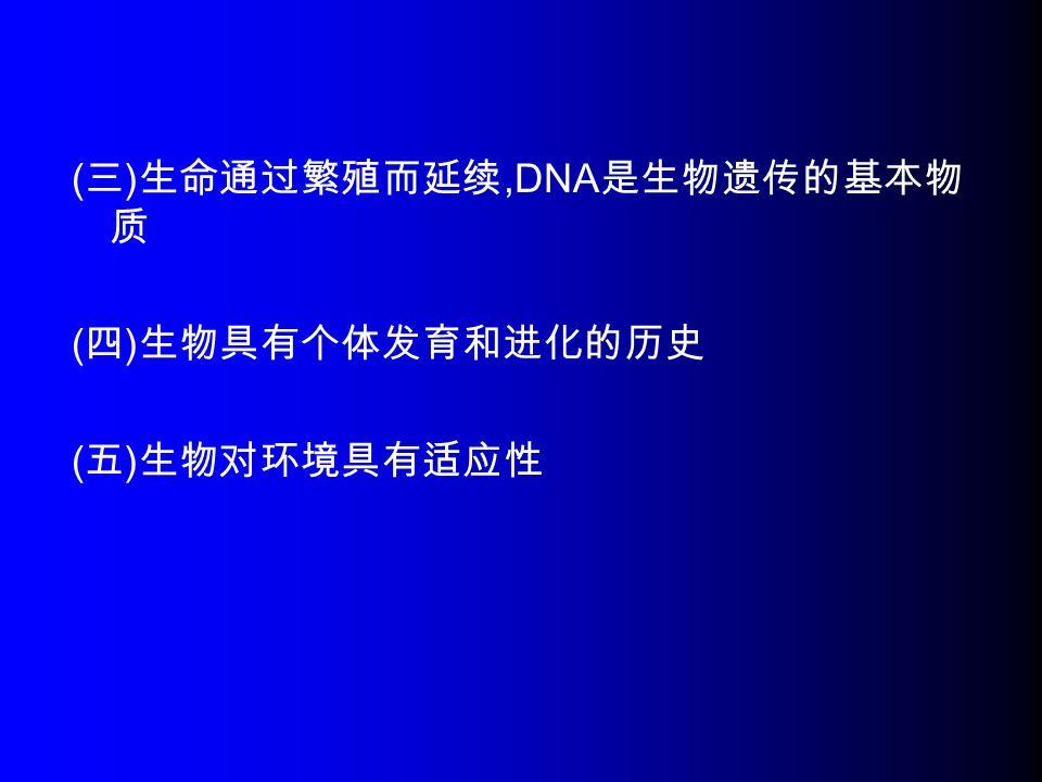 ( 三 ) 生命通过繁殖而延续,DNA 是生物遗传的基本物 质 ( 四 ) 生物具有个体发育和进化的历史 ( 五 ) 生物对环境具有适应性