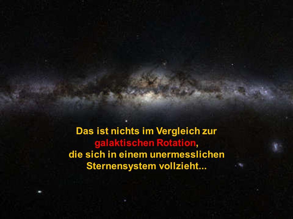 Das ist nichts im Vergleich zur galaktischen Rotation, die sich in einem unermesslichen Sternensystem vollzieht...
