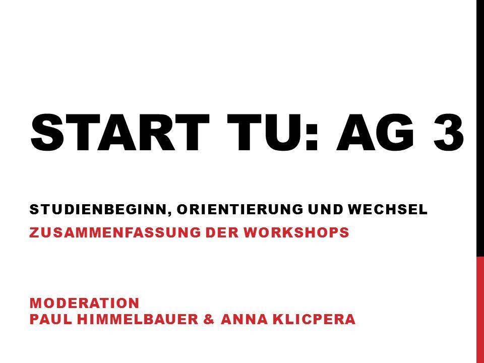 START TU: AG 3 STUDIENBEGINN, ORIENTIERUNG UND WECHSEL ZUSAMMENFASSUNG DER WORKSHOPS MODERATION PAUL HIMMELBAUER & ANNA KLICPERA